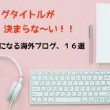 英語ブログを作る!ブログタイトル決め方、英語のブログタイトル16選